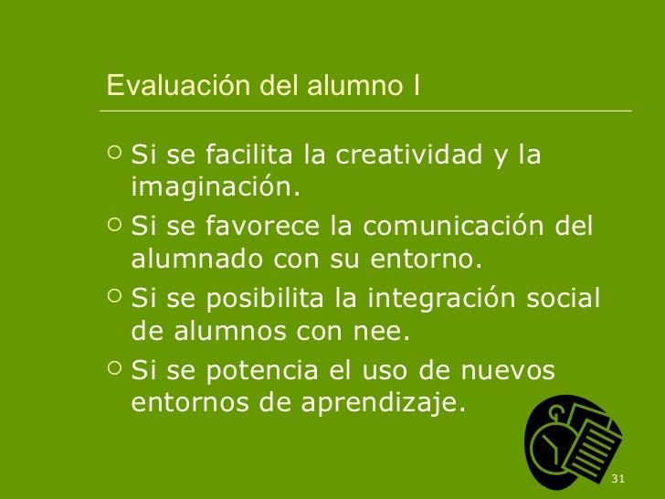 Evaluación del alumno I <ul><li>Si se facilita la creatividad y la imaginación. </li></ul><ul><li>Si se favorece la comuni...