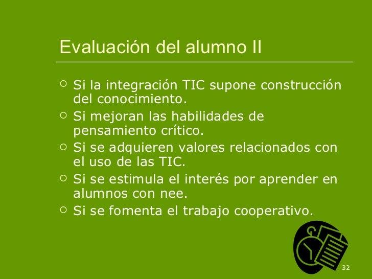 Evaluación del alumno II <ul><li>Si la integración TIC supone construcción del conocimiento. </li></ul><ul><li>Si mejoran ...