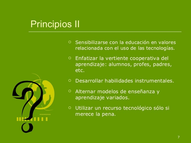 Principios II <ul><li>Sensibilizarse con la educación en valores relacionada con el uso de las tecnologías. </li></ul><ul>...
