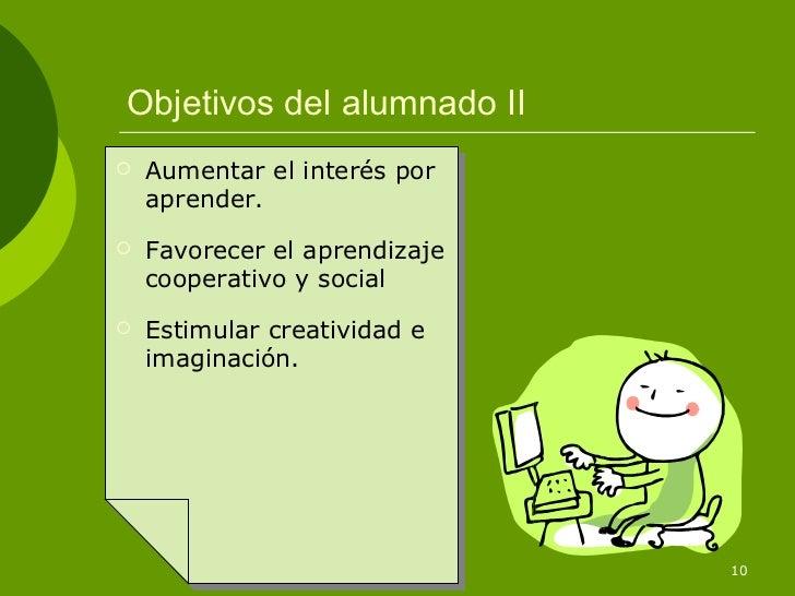 Objetivos del alumnado II   Aumentar el interés por    aprender.   Favorecer el aprendizaje    cooperativo y social   E...