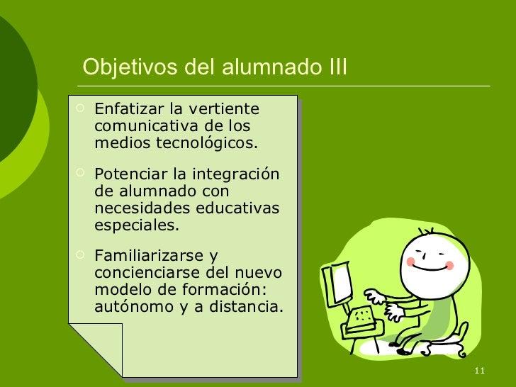 Objetivos del alumnado III   Enfatizar la vertiente    comunicativa de los    medios tecnológicos.   Potenciar la integr...