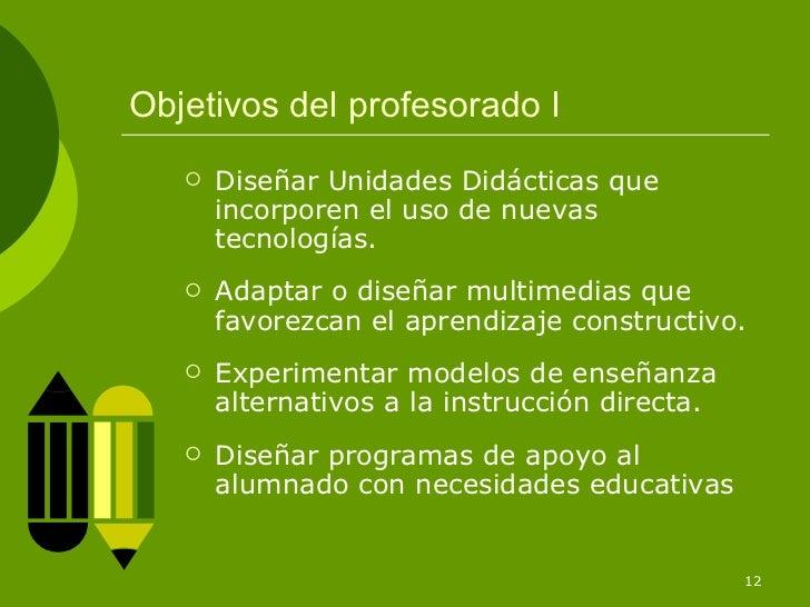 Objetivos del profesorado I      Diseñar Unidades Didácticas que       incorporen el uso de nuevas       tecnologías.   ...
