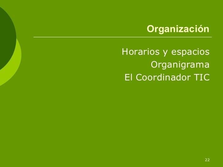OrganizaciónHorarios y espacios      OrganigramaEl Coordinador TIC                 22