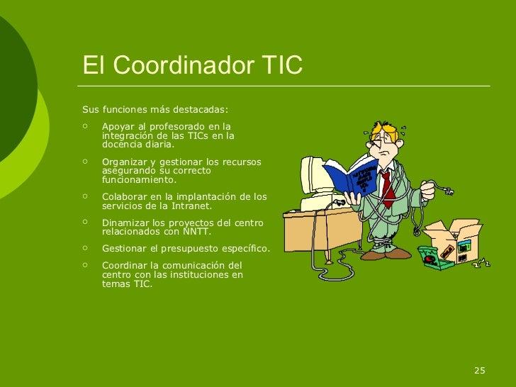 El Coordinador TICSus funciones más destacadas:   Apoyar al profesorado en la    integración de las TICs en la    docenci...