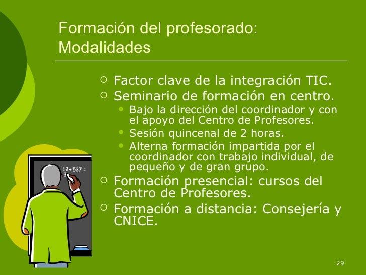 Formación del profesorado:Modalidades        Factor clave de la integración TIC.        Seminario de formación en centro...