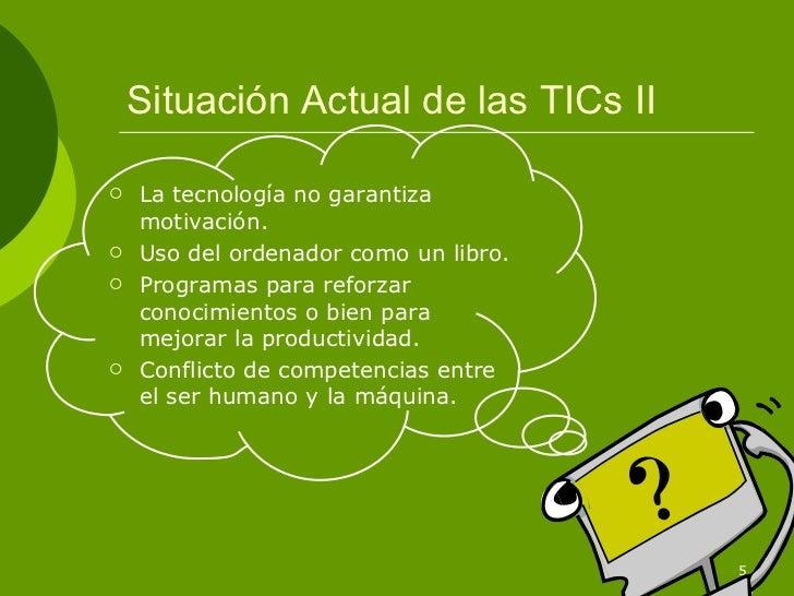 Situación Actual de las TICs II   La tecnología no garantiza    motivación.   Uso del ordenador como un libro.   Progra...