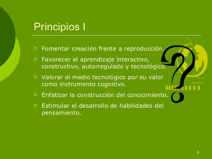 Principios I   Fomentar creación frente a reproducción.   Favorecer el aprendizaje interactivo,    constructivo, autorre...