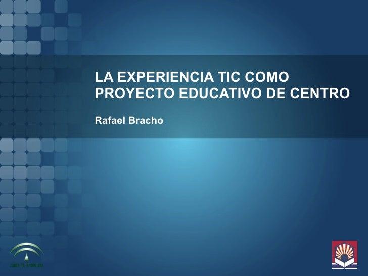 LA EXPERIENCIA TIC COMO PROYECTO EDUCATIVO DE CENTRO Rafael Bracho