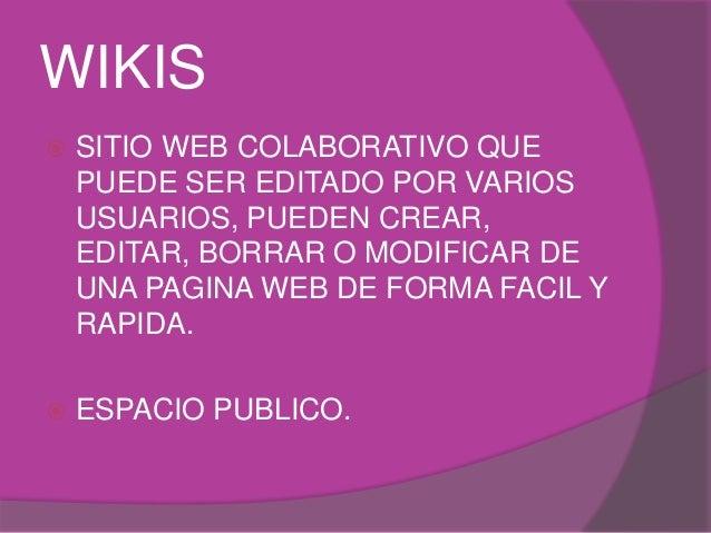 WIKIS   SITIO WEB COLABORATIVO QUE  PUEDE SER EDITADO POR VARIOS  USUARIOS, PUEDEN CREAR,  EDITAR, BORRAR O MODIFICAR DE ...