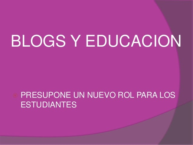 BLOGS Y EDUCACION   PRESUPONE UN NUEVO ROL PARA LOS  ESTUDIANTES
