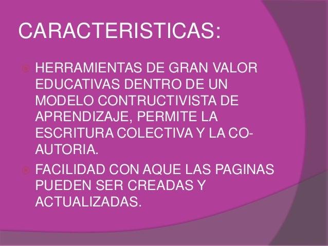 CARACTERISTICAS:  HERRAMIENTAS DE GRAN VALOR EDUCATIVAS DENTRO DE UN MODELO CONTRUCTIVISTA DE APRENDIZAJE, PERMITE LA ESC...