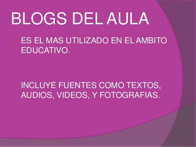 BLOGS DEL AULA  ES EL MAS UTILIZADO EN EL AMBITO EDUCATIVO.  INCLUYE FUENTES COMO TEXTOS, AUDIOS, VIDEOS, Y FOTOGRAFIAS.