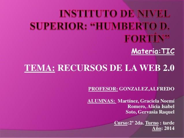 Materia:TIC  TEMA: RECURSOS DE LA WEB 2.0  PROFESOR: GONZALEZ,ALFREDO  ALUMNAS: Martínez, Graciela Noemí  Romero, Alicia I...
