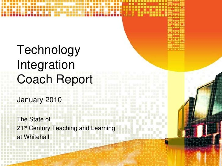 TechnologyIntegrationCoach ReportJanuary 2010<br />The State of<br />21st Century Teaching and Learning<br />at Whitehall<...