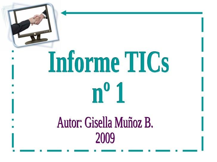 Informe TICs nº 1 Autor: Gisella Muñoz B. 2009