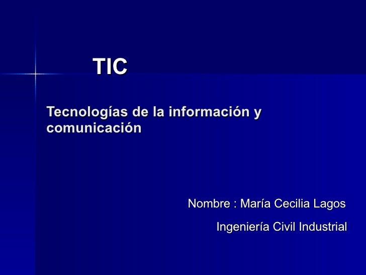 TIC  Tecnologías de la información y comunicación Nombre : María Cecilia Lagos    Ingeniería Civil Industrial