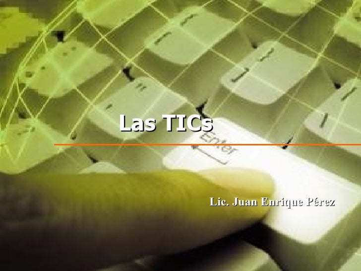 Las TICs          Lic. Juan Enrique Pérez