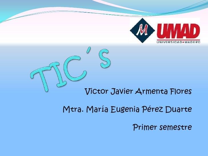 TIC´s<br />Victor Javier Armenta Flores<br />Mtra. María Eugenia Pérez Duarte<br />Primer semestre<br />