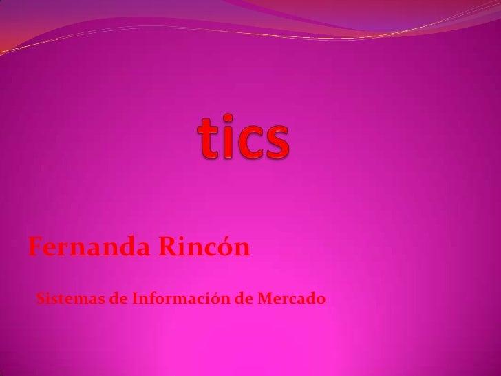 tics<br />Fernanda Rincón<br />Sistemas de Información de Mercado<br />
