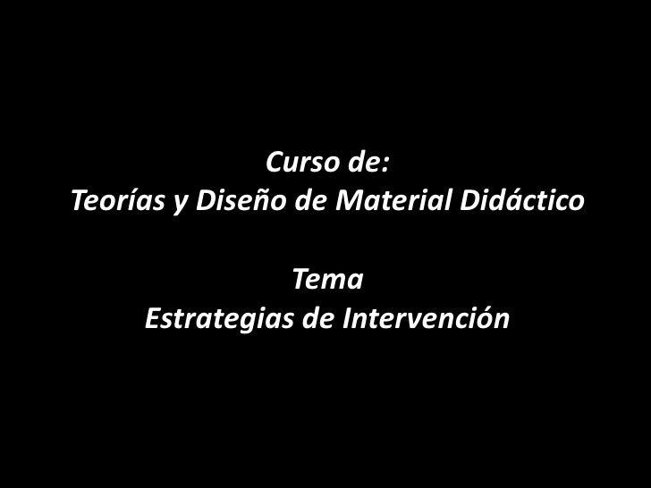 Curso de:Teorías y Diseño de Material DidácticoTema Estrategias de Intervención<br />