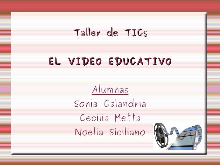 Taller de TICs EL VIDEO EDUCATIVO Alumnas Sonia Calandria Cecilia Metta Noelia Siciliano