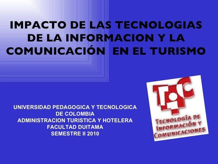IMPACTO DE LAS TECNOLOGIAS DE LA INFORMACION Y LA COMUNICACIÓN  EN EL TURISMO UNIVERSIDAD PEDAGOGICA Y TECNOLOGICA DE COLO...