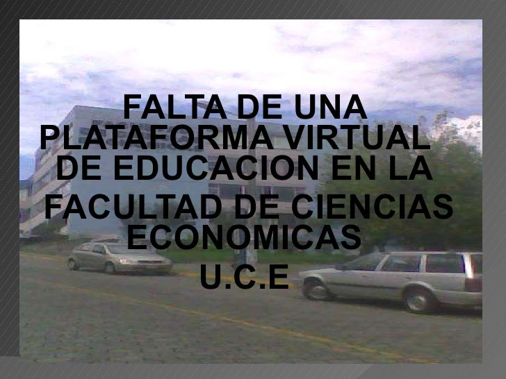 FALTA DE UNA PLATAFORMA VIRTUAL  DE EDUCACION EN LA FACULTAD DE CIENCIAS ECONOMICAS U.C.E