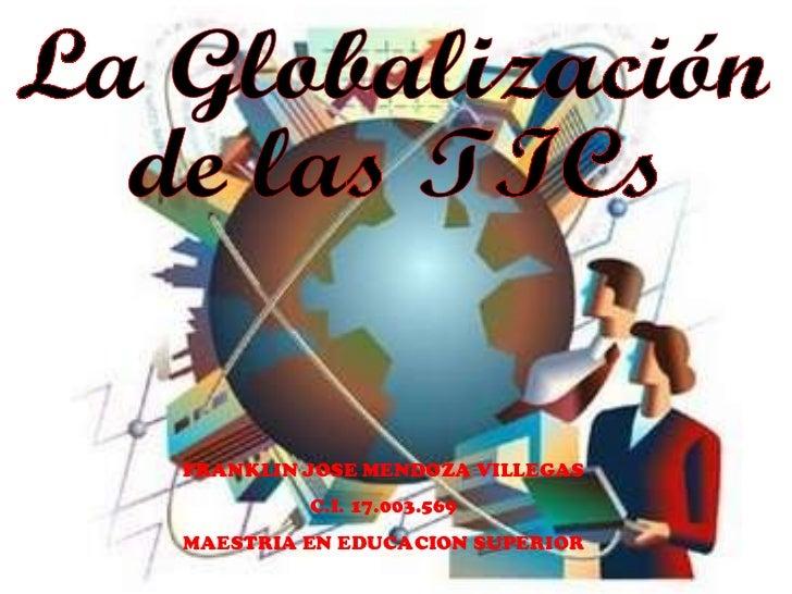 La Globalización  de las TICs FRANKLIN JOSE MENDOZA VILLEGAS C.I. 17.003.569 MAESTRIA EN EDUCACION SUPERIOR