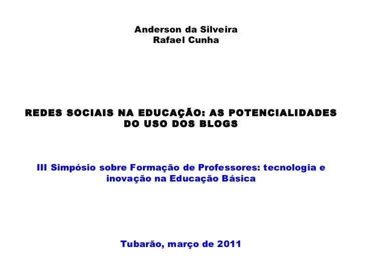 Anderson da Silveira Rafael Cunha REDES SOCIAIS NA EDUCAÇÃO: AS POTENCIALIDADES DO USO DOS BLOGS III Simpósio sobre Formaç...