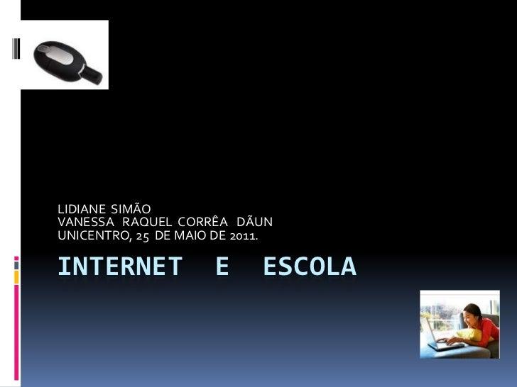 Internet  e  escola<br />LIDIANE  SIMÃO<br />VANESSA   RAQUEL  CORRÊA   DÃUN<br />UNICENTRO, 25  DE MAIO DE 2011.<br />