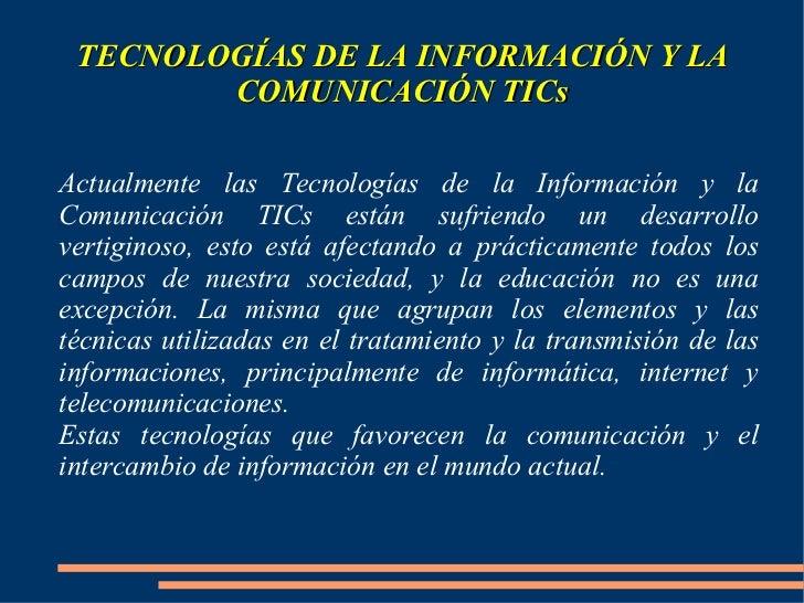 TECNOLOGÍAS DE LA INFORMACIÓN Y LA COMUNICACIÓN TICs Actualmente las Tecnologías de la Información y la Comunicación TICs ...
