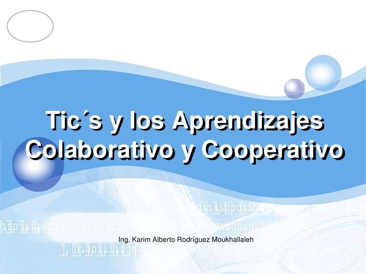 Tic´s y los AprendizajesColaborativo y Cooperativo<br />Ing. Karim Alberto Rodríguez Moukhallaleh<br />