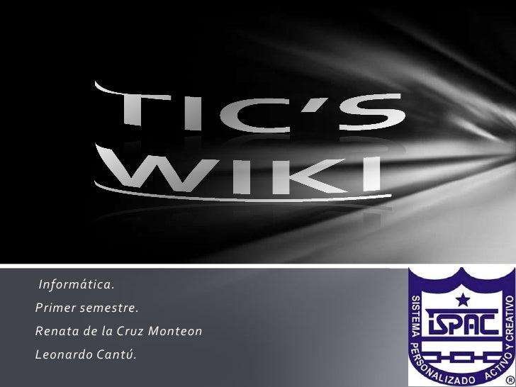TIC'SWIKI<br />Informática.<br />Primer semestre. <br />Renata de la Cruz Monteon<br />Leonardo Cantú. <br />