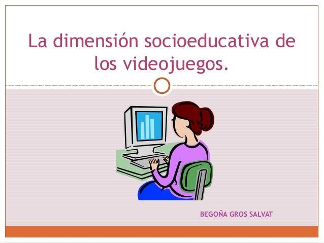BEGOÑA GROS SALVAT La dimensión socioeducativa de los videojuegos.