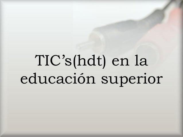 TIC's(hdt) en la educación superior