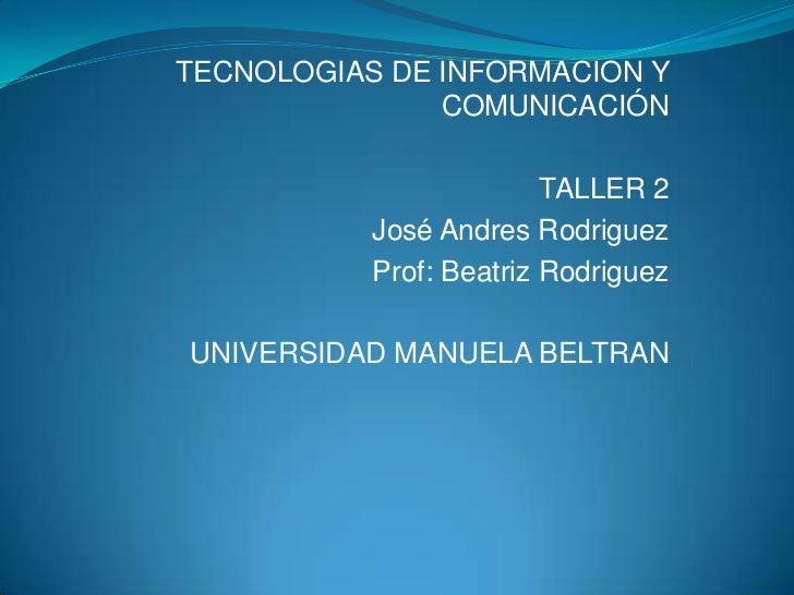 TECNOLOGIAS DE INFORMACION Y               COMUNICACIÓN                         TALLER 2           José Andres Rodriguez  ...