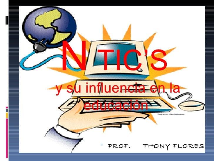 N TIC'Sy su influencia en la    educación        PROF.   THONY FLORES