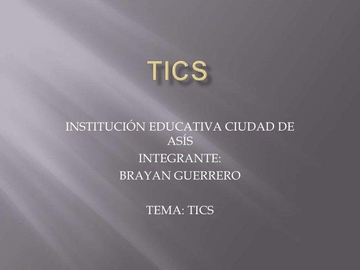 INSTITUCIÓN EDUCATIVA CIUDAD DE              ASÍS          INTEGRANTE:        BRAYAN GUERRERO          TEMA: TICS