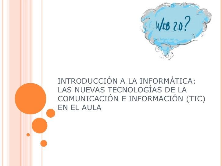 INTRODUCCIÓN A LA INFORMÁTICA:LAS NUEVAS TECNOLOGÍAS DE LACOMUNICACIÓN E INFORMACIÓN (TIC)EN EL AULA