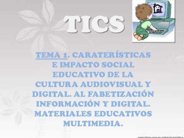 TICS TEMA 1. CARATERÍSTICAS    E IMPACTO SOCIAL    EDUCATIVO DE LACULTURA AUDIOVISUAL YDIGITAL. AL FABETIZACIÓN INFORMACIÓ...