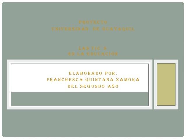 Proyecto Universidad de GUayaqUil         las tic´s      en la edUcación      elaborado Por.Franchesca qUintana Zamora    ...