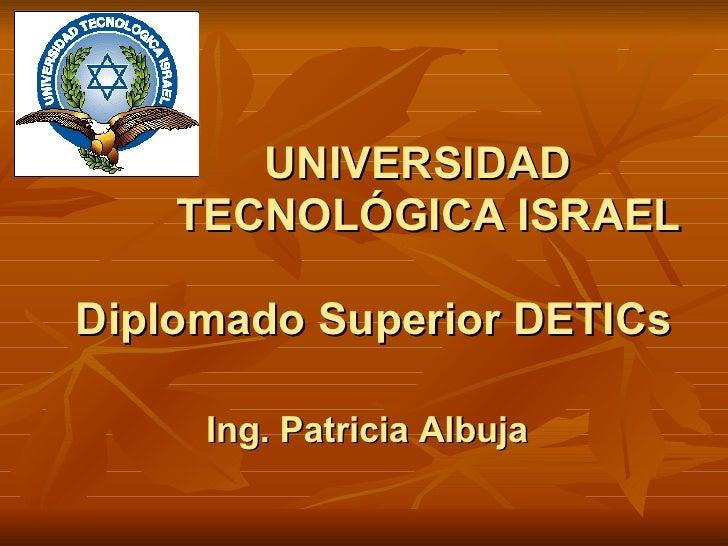 UNIVERSIDAD    TECNOLÓGICA ISRAEL Diplomado Superior DETICs Ing. Patricia Albuja