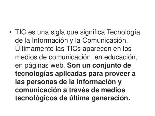 • TIC es una sigla que significa Tecnología  de la Información y la Comunicación.  Últimamente las TICs aparecen en los  m...