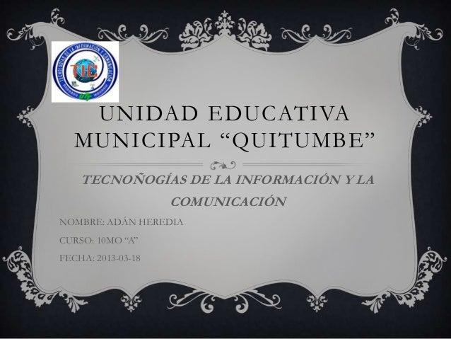 """UNIDAD EDUCATIVA   MUNICIPAL """"QUITUMBE""""    TECNOÑOGÍAS DE LA INFORMACIÓN Y LA             COMUNICACIÓNNOMBRE: ADÁN HEREDIA..."""