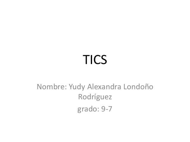 TICS Nombre: Yudy Alexandra Londoño Rodríguez grado: 9-7