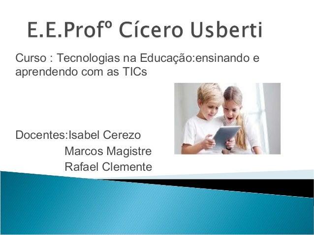Curso : Tecnologias na Educação:ensinando e aprendendo com as TICs Docentes:Isabel Cerezo Marcos Magistre Rafael Clemente