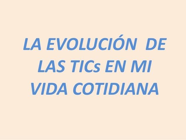 LA EVOLUCIÓN DE LAS TICs EN MI VIDA COTIDIANA