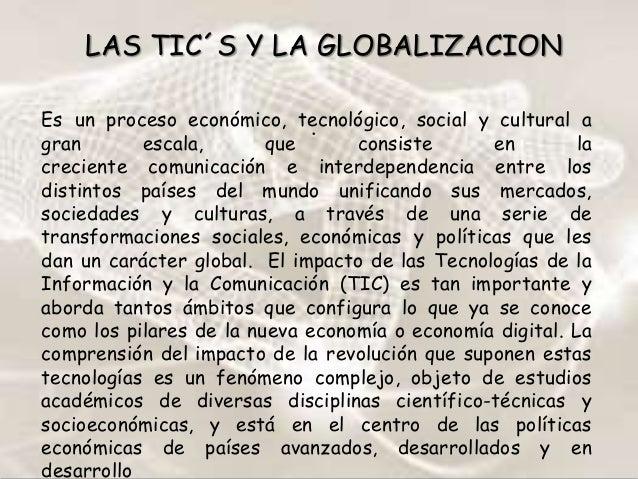 LAS TIC´S Y LA GLOBALIZACION Es un proceso económico, tecnológico, social y cultural a . gran escala, que consiste en la c...