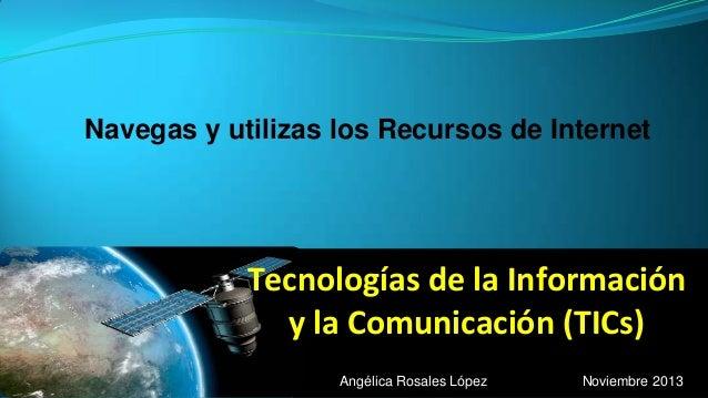 Navegas y utilizas los Recursos de Internet  Tecnologías de la Información y la Comunicación (TICs) Angélica Rosales López...