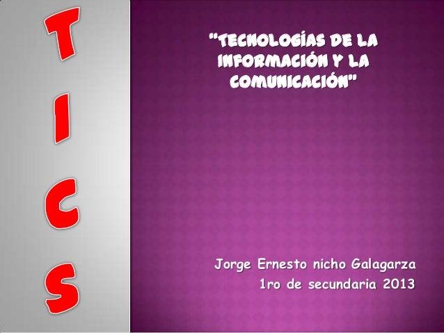 """""""Tecnologías de la Información y la Comunicación""""  Jorge Ernesto nicho Galagarza 1ro de secundaria 2013"""